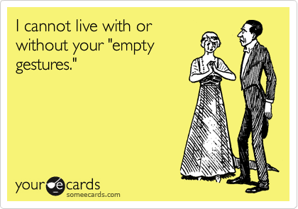 """I cannot live with or without your """"empty gestures."""""""