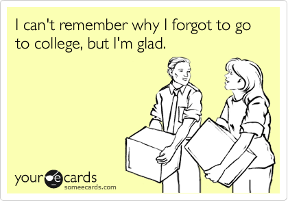 I can't remember why I forgot to go to college, but I'm glad.