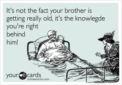 It's not the fact your brother is getting really old, it's the knowlegde you're right behind him!