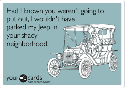 Had I known you weren't going to put out, I wouldn't have parked my Jeep in your shady neighborhood.