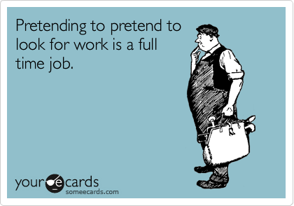 Pretending to pretend to look for work is a full time job.