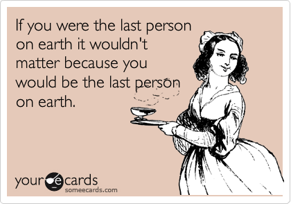 If you were the last person on earth it wouldn't matter because you would be the last person on earth.