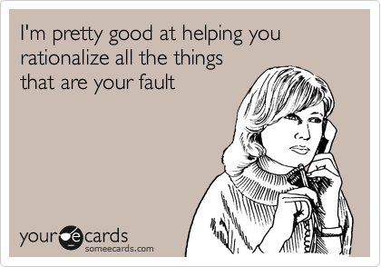 I'm pretty good at helping you rationalize all the things that are your fault