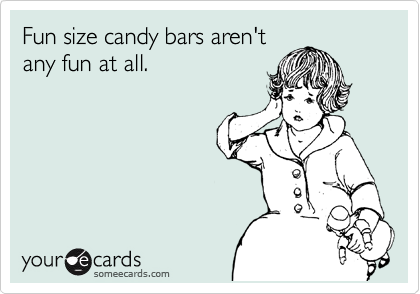Fun size candy bars aren't any fun at all.
