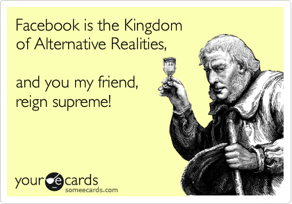Facebook is the Kingdom  of Alternative Realities,  and you my friend, reign supreme!