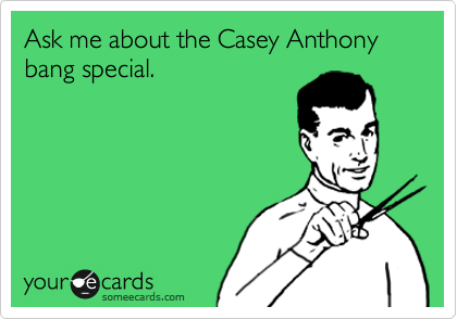 Ask me about the Casey Anthony bang special.
