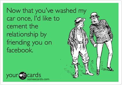 Now that you've washed my car once, I'd like to cement the relationship by friending you on facebook.