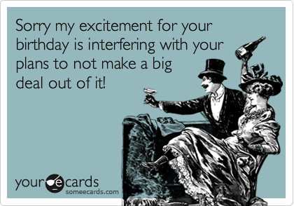 Sorry my excitement for your birthday is interfering with your plans to not make a big deal out of it!