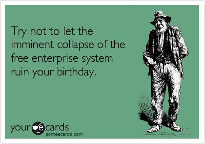 Try not to let the  imminent collapse of the free enterprise system ruin your birthday.