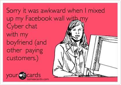 Sorry it was awkward when I mixed up my Facebook wall with my Cyber chat with my boyfriend %28and other  paying customers.%29