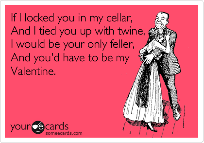 If I locked you in my cellar, And I tied you up with twine, I would be your only feller, And you'd have to be my Valentine.