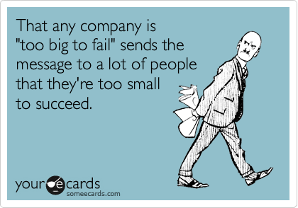 """That any company is  """"too big to fail"""" sends the  message to a lot of people  that they're too small  to succeed."""