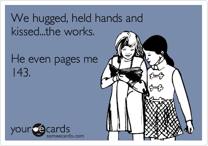 We hugged, held hands and kissed...the works.  He even pages me 143.