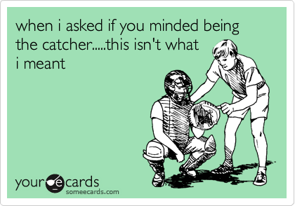 when i asked if you minded being  the catcher.....this isn't what i meant