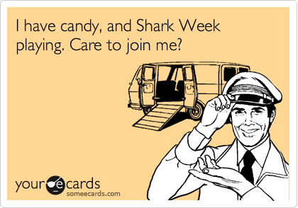 I have candy, and Shark Week playing. Care to join me?
