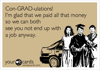 Con-GRAD-ulations! I'm glad that we paid all that money so we can both see you not end up with a job anyway.