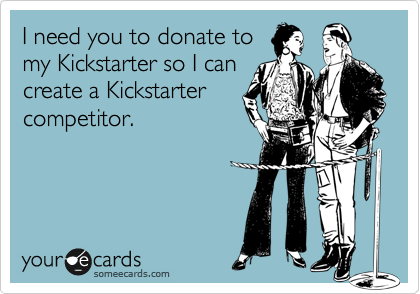 I need you to donate to my Kickstarter so I can create a Kickstarter competitor.
