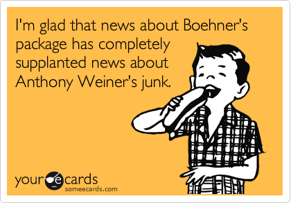 I'm glad that news about Boehner's package has completely supplanted news about Anthony Weiner's junk.