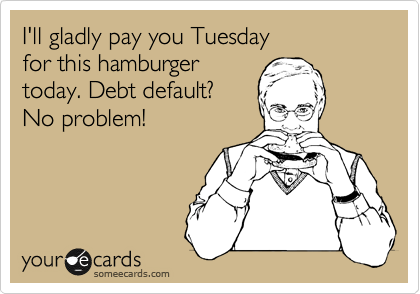 I'll gladly pay you Tuesday  for this hamburger today. Debt default? No problem!