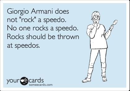 "Giorgio Armani does  not ""rock"" a speedo.  No one rocks a speedo. Rocks should be thrown at speedos."