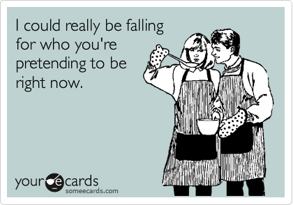 Funny Flirting Ecard: I could really be falling for who you're pretending to be right now.