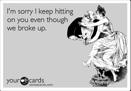 I'm sorry I keep hitting on you even though we broke up.