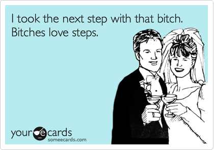 I took the next step with that bitch.  Bitches love steps.
