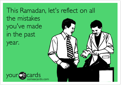 This Ramadan, let's reflect on all the mistakes you've made in the past year.