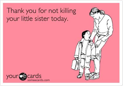 Thank you for not killing your little sister today.