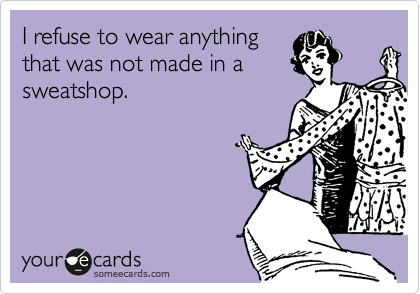 I refuse to wear anything that was not made in a sweatshop.