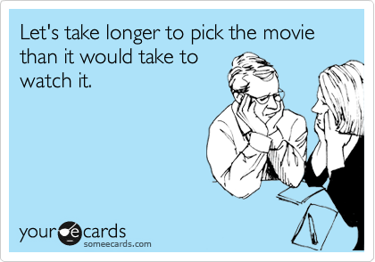 Let's take longer to pick the movie than it would take to watch it.