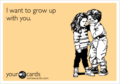 I want to grow up  with you.
