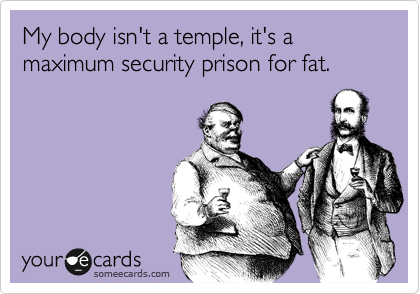 someecards.com - My body isn't a temple, it's a maximum security prison for fat.
