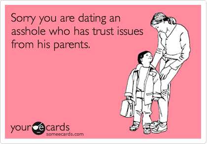 Sorry you are dating an asshole who has trust issues from his parents.