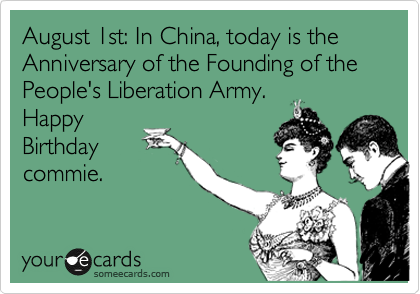 August 1st: In China, today is the Anniversary of the Founding of the People's Liberation Army.  Happy Birthday commie.