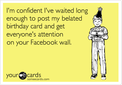 I'm confident I've waited longenough to post my belatedbirthday card and get everyone's attention  on your Facebook wall.