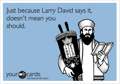 Just because Larry David says it, doesn't mean you should.