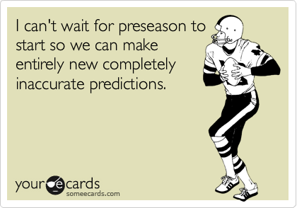 I can't wait for preseason to start so we can make entirely new completely inaccurate predictions.