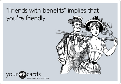 """""""Friends with benefits"""" implies that you're friendly."""