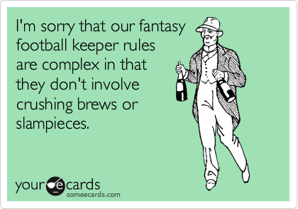 I'm sorry that our fantasy football keeper rules are complex in that they don't involve crushing brews or slampieces.