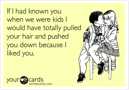 If I had known you when we were kids I  would have totally pulled your hair and pushed you down because I  liked you.