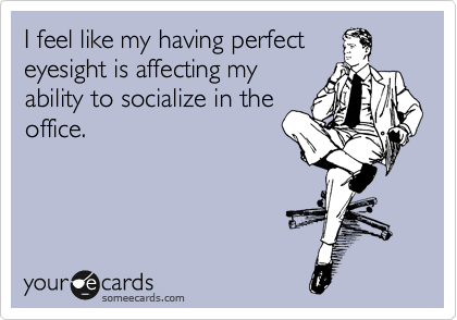 I feel like my having perfect eyesight is affecting my ability to socialize in the office.