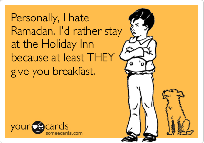 Personally, I hate Ramadan. I'd rather stay at the Holiday Inn because at least THEY give you breakfast.
