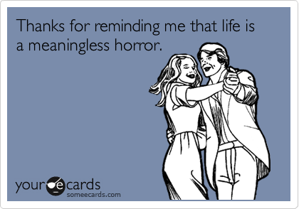 Thanks for reminding me that life is a meaningless horror.
