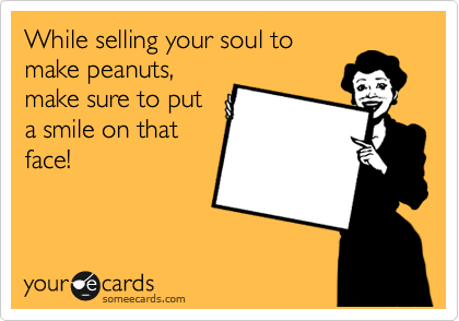 While selling your soul to make peanuts, make sure to put a smile on that face!