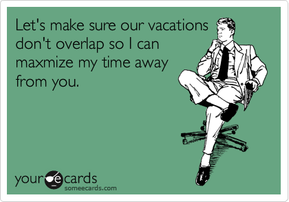 Let's make sure our vacations don't overlap so I can maxmize my time away from you.