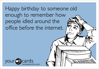 Happy birthday to someone old enough to remember how people idled around the office before the internet.