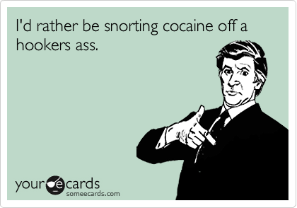 I'd rather be snorting cocaine off a hookers ass.