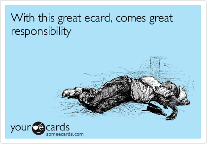 With this great ecard, comes great responsibility