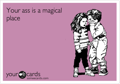 Your ass is a magical place